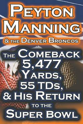 Peyton Manning & the Denver Broncos - The Comeback 5,477 Yards, 55 Tds, & His Return to the Super Bowl (Paperback)