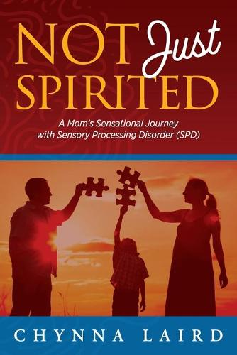 Not Just Spirited: A Mom's Sensational Journey With Sensory Processing Disorder (SPD) (Paperback)