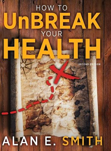 How to UnBreak Your Health: Your Map to the World of Complementary and Alternative Therapies, 2nd Edition (Hardback)