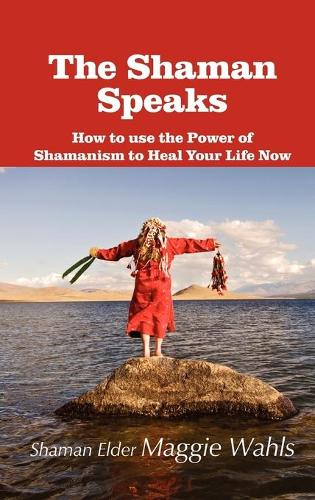 The Shaman Speaks: How to Use the Power of Shamanism to Heal Your Life Now (Hardback)
