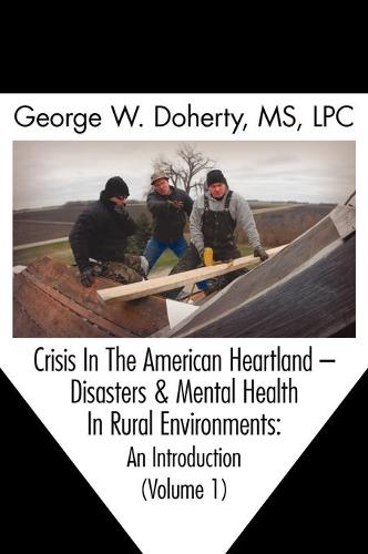 Crisis in the American Heartland: Disasters & Mental Health in Rural Environments -- An Introduction (Volume 1) (Hardback)