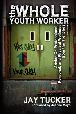 The Whole Youth Worker: Advice on Professional, Personal, and Physical Wellness from the Trenches, 2nd Ed. (Paperback)