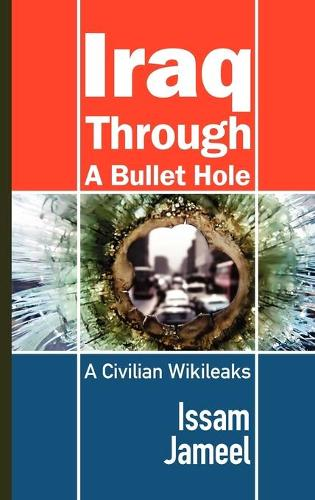 Iraq Through A Bullet Hole: A Civilian Wikileaks (Hardback)