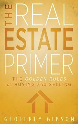 The Real Estate Primer: The Golden Rules of Buying and Selling (Paperback)