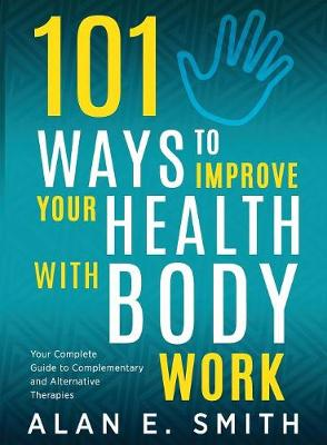 101 Ways to Improve Your Health with Body Work: Your Complete Guide to Complementary & Alternative Therapies (Paperback)