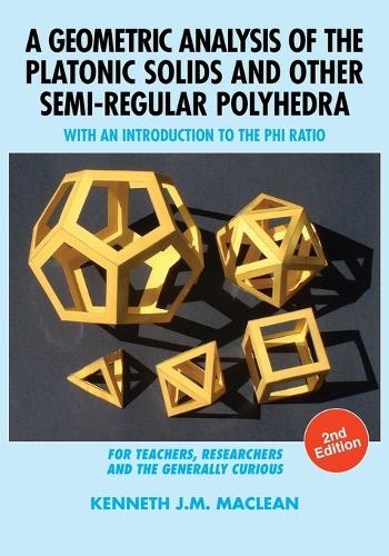 A Geometric Analysis of the Platonic Solids and Other Semi-Regular Polyhedra: With an Introduction to the Phi Ratio, 2nd Edition (Paperback)