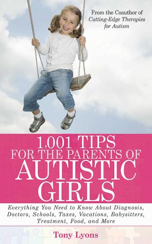 1,001 Tips for the Parents of Autistic Girls: Everything You Need to Know About Diagnosis, Doctors, Schools, Taxes, Vacations, Babysitters, Treatments, Food, and More (Paperback)