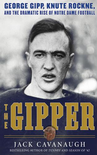 The Gipper: George Gipp, Knute Rockne, and the Dramatic Rise of Notre Dame Football (Hardback)