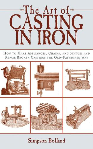 The Art of Casting in Iron: How to Make Appliances, Chains, and Statues and Repair Broken Castings the Old-Fashioned Way (Paperback)