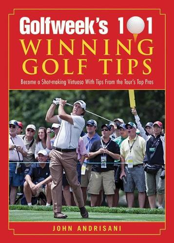 Golfweek's 101 Winning Golf Tips: Become a Shot-Making Virtuoso with Tips from the Tour's Top Pros (Paperback)