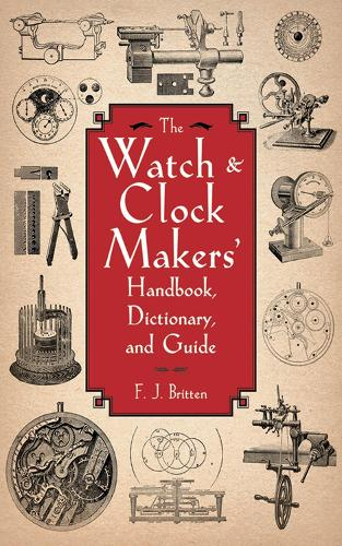 The Watch & Clock Makers' Handbook, Dictionary, and Guide (Paperback)