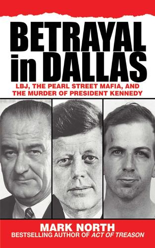Betrayal in Dallas: LBJ, the Pearl Street Mafia, and the Murder of President Kennedy (Hardback)
