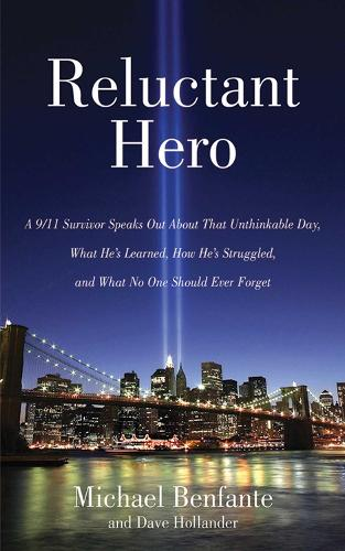 Reluctant Hero: A 9/11 Survivor Speaks Out About That Unthinkable Day, What He's Learned, How He's Struggled, and What No One Should Ever Forget (Hardback)
