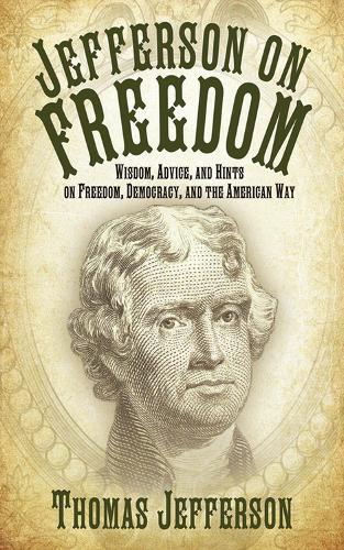 Jefferson on Freedom: Wisdom, Advice, and Hints on Freedom, Democracy, and the American Way (Hardback)