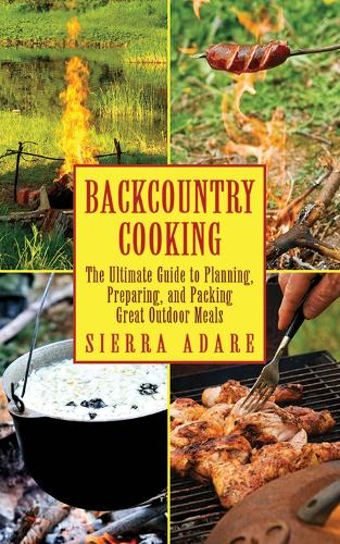 Backcountry Cooking: The Ultimate Guide to Outdoor Cooking (Paperback)