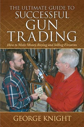 The Ultimate Guide to Successful Gun Trading: How to Make Money Buying and Selling Firearms - Ultimate Guides (Hardback)