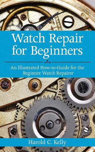 Watch Repair for Beginners: An Illustrated How-To Guide for the Beginner Watch Repairer (Paperback)