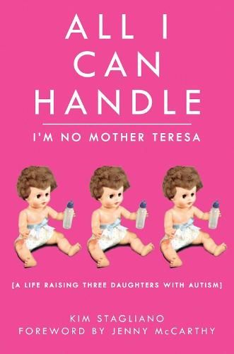 All I Can Handle: I'm No Mother Teresa: A Life Raising Three Daughters with Autism (Paperback)