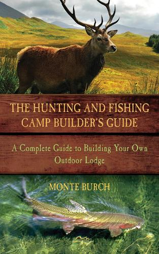 The Hunting and Fishing Camp Builder's Guide: A Complete Guide to Building Your Own Outdoor Lodge (Paperback)