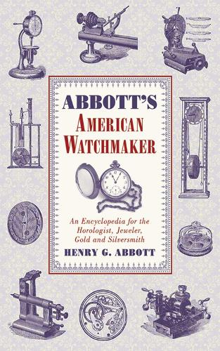 Abbott's American Watchmaker: An Encyclopedia for the Horologist, Jeweler, Gold and Silversmith (Paperback)