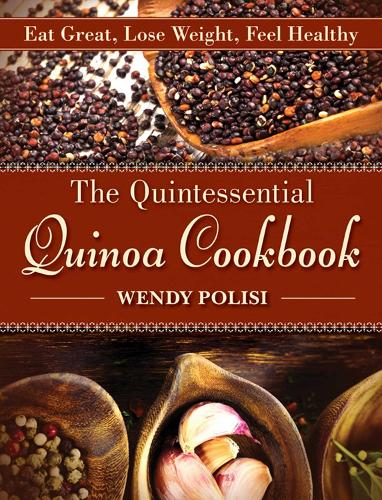 The Quintessential Quinoa Cookbook: Eat Great, Lose Weight, Feel Healthy (Hardback)