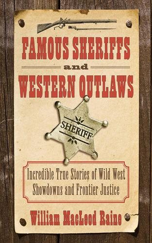 Famous Sheriffs and Western Outlaws: Incredible True Stories of Wild West Showdowns and Frontier Justice (Paperback)