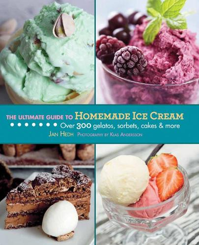 The Ultimate Guide to Homemade Ice Cream: Over 300 Gelatos, Sorbets, Cakes & More (Hardback)