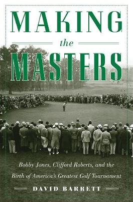 Making the Masters: Bobby Jones and the Birth of America's Greatest Golf Tournament (Hardback)