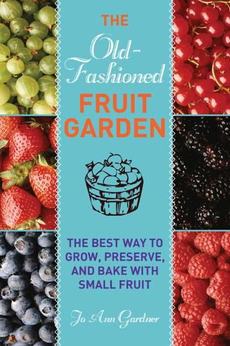 Old-Fashioned Fruit Garden: The Best Way to Grow, Preserve, and Bake with Small Fruit (Paperback)