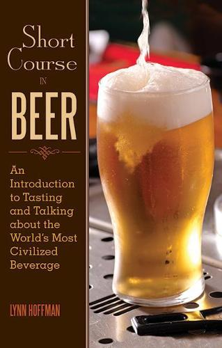 Short Course in Beer: An Introduction to Tasting and Talking about the World's Most Civilized Beverage (Hardback)