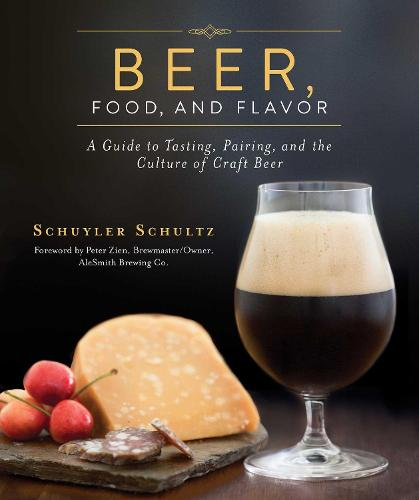 Beer, Food, and Flavor: A Guide to Tasting, Pairing, and the Culture of Craft Beer (Hardback)