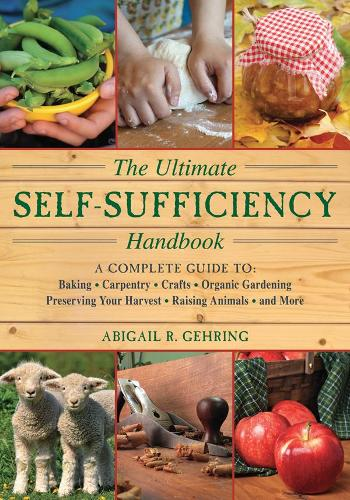 The Ultimate Self-Sufficiency Handbook: A Complete Guide to Baking, Crafts, Gardening, Preserving Your Harvest, Raising Animals, and More (Paperback)