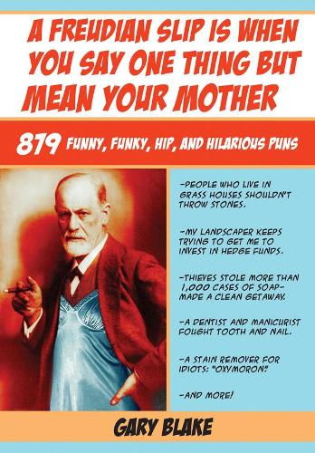 A Freudian Slip Is When You Say One Thing but Mean Your Mother: 879 Funny Funky Hip and Hilarious Puns (Paperback)