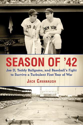 Season of '42: Joe D., Teddy Ballgame, and Baseball's Fight to Survive a Turbulent First Year of War (Hardback)