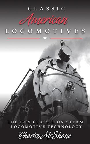 Classic American Locomotives: The 1909 Classic on Steam Locomotive Technology (Paperback)