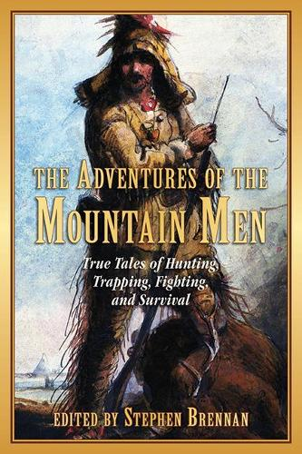 The Adventures of the Mountain Men: True Tales of Hunting, Trapping, Fighting, and Survival (Paperback)