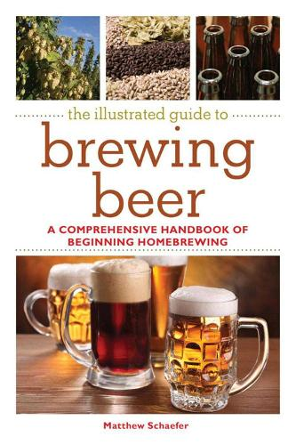 The Illustrated Guide to Brewing Beer: A Comprehensive Handboook of Beginning Home Brewing (Paperback)
