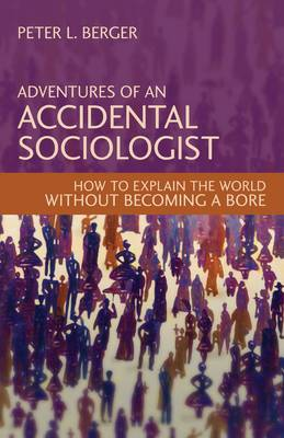 Adventures of an Accidental Sociologist: How to Explain the World without Becoming a Bore (Hardback)