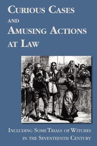 Curious Cases and Amusing Actions at Law Including Some Trials of Witches in the Seventeenth Century (Paperback)