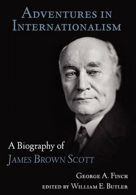 Adventures in Internationalism: A Biography of James Brown Scott (Hardback)