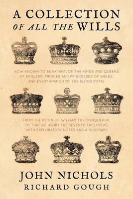 A Collection of All the Wills, Now Known to Be Extant, of the Kings and Queens of England, Princes and Princesses of Wales, and Every Branch of the ... to That of Henry the Seventh Exclusive (Paperback)
