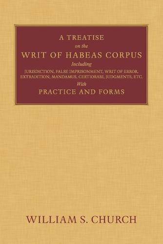 A Treatise of the Writ of Habeas Corpus: Including Jurisdiction, False Imprisonment, Writ of Error, Extradition, Mandamus, Certiorari, Judgments, Etc. with Practice and Forms (Paperback)