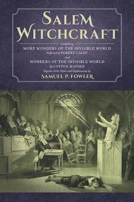 Salem Witchcraft: Comprising More Wonders of the Invisible World. Collected by Robert Calef; And Wonders of the Invisible World, by Cotton Mather; Together with Notes and Explanations by Samuel P. Fowler (Paperback)