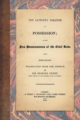 Von Savigny's Treatise on Possession: Or the Jus Possessionis of the Civil Law. Sixth Edition. Translated from the German by Sir Erskine Perry (1848) (Paperback)