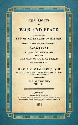 The Rights of War and Peace: Including the Law of Nature and of Nature and of Nations. Translated from the Original Latin of Grotius, with Notes and Illustrations from the Best Political and Legal Writers ... by A.C. Campbell (1814) Volume III (Hardback)