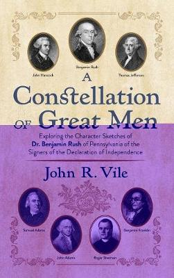 A Constellation of Great Men: Exploring the Character Sketches of Dr. Benjamin Rush of Pennsylvania of the Signers of the Declaration of Independence (Hardback)