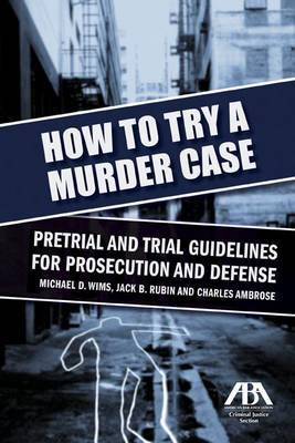 How to Try a Murder Case: Pretrial and Trial Guidelines for Prosecution and Defense (Paperback)