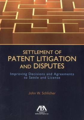 Settlement of Patent Litigation and Disputes: Improving Decisions and Agreements to Settle and License (Paperback)