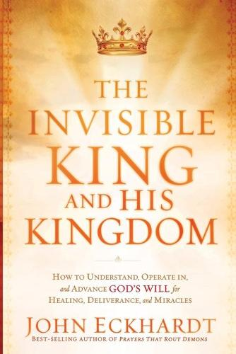 The Invisible King and His Kingdom: How to Understand, Operate In, and Advance God's Will for Healing, Deliverance, and Miracles (Paperback)