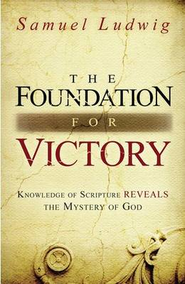 The Foundation for Victory: Knowledge of Scripture Reveals the Mystery of God (Paperback)